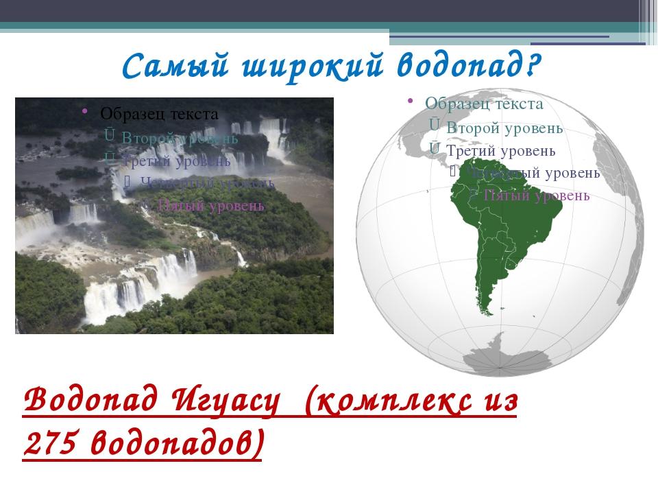 Самый широкий водопад? Водопад Игуасу (комплекс из 275 водопадов)