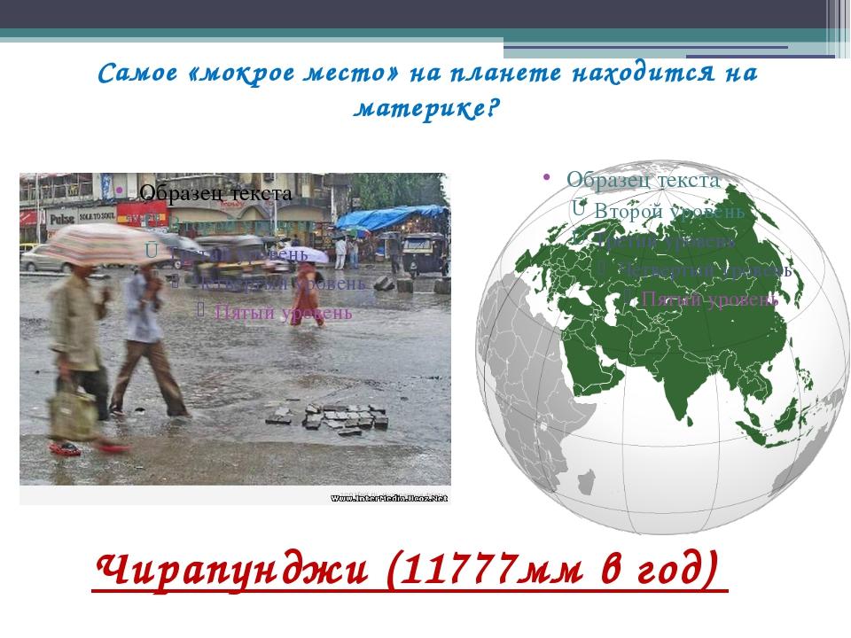 Самое «мокрое место» на планете находится на материке? Чирапунджи (11777мм в...