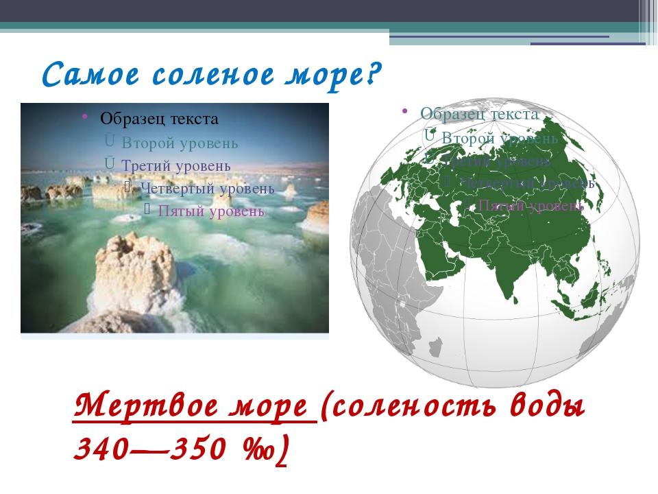 Самое соленое море? Мертвое море (соленость воды 340—350‰)