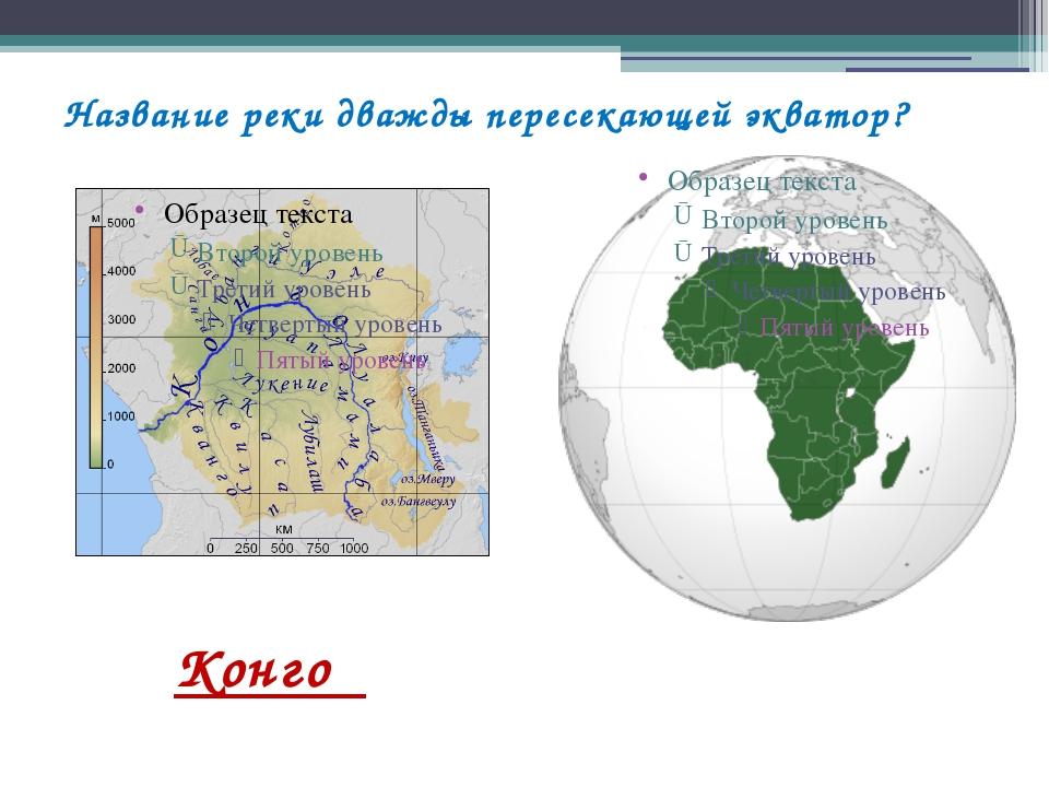 Название реки дважды пересекающей экватор? Конго