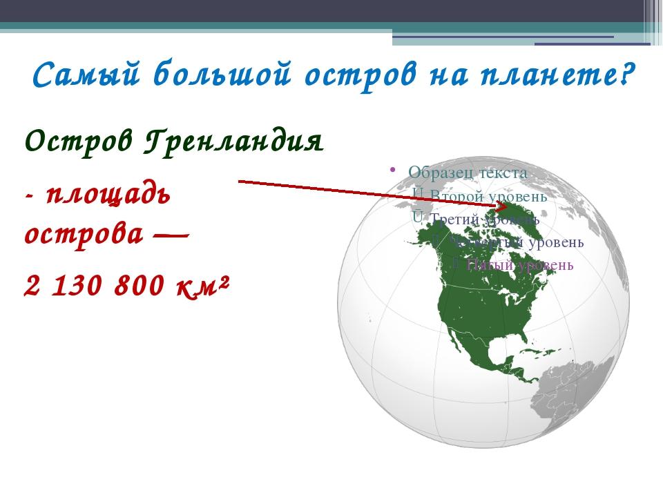 Самый большой остров на планете? Остров Гренландия - площадь острова— 2 130...