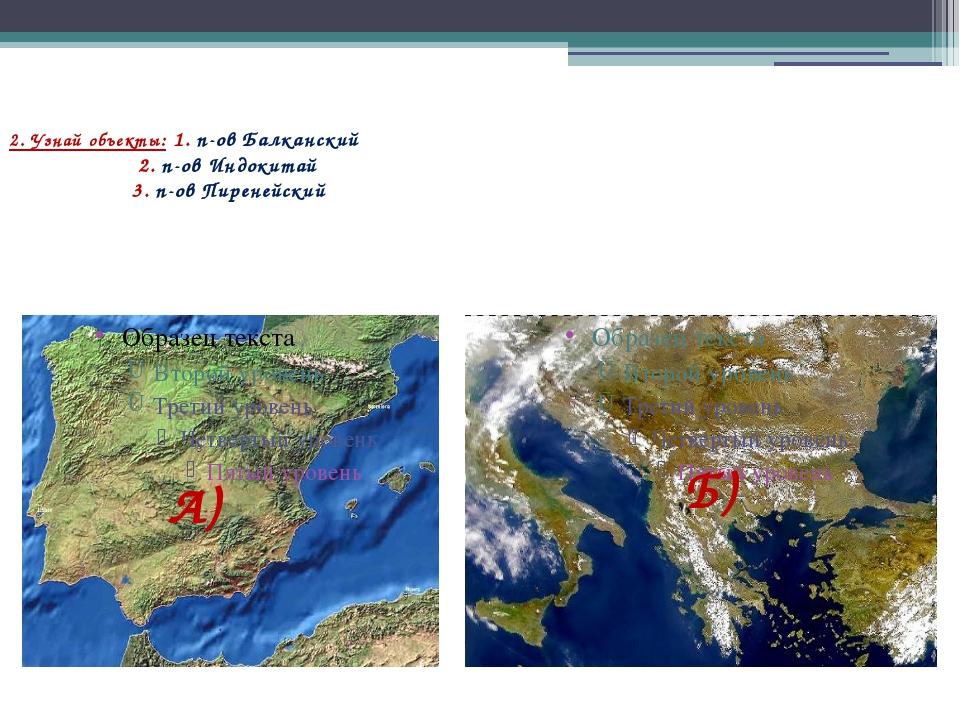 2. Узнай объекты: 1. п-ов Балканский 2. п-ов Индокитай 3. п-ов Пиренейский А)...