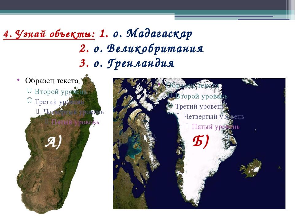 4. Узнай объекты: 1. о. Мадагаскар 2. о. Великобритания 3. о. Гренландия Б) А)