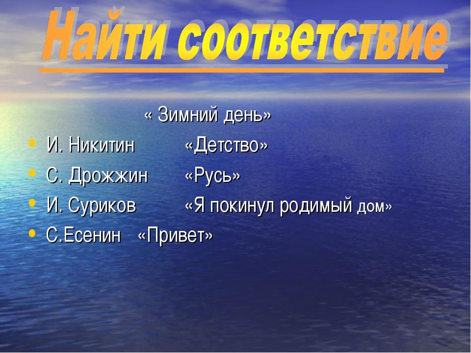 « Зимний день» И. Никитин «Детство» С. Дрожжин «Русь» И. Суриков «Я покин...