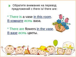 Обратите внимание на перевод предложений с there is/ there are: * There is a