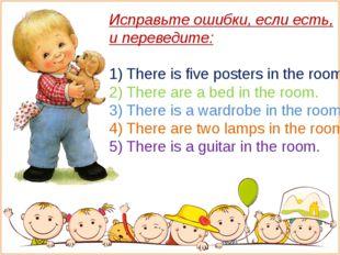 Исправьте ошибки, если есть, и переведите: 1) There is five posters in the ro