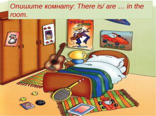 Опишите комнату: There is/ are … in the room.