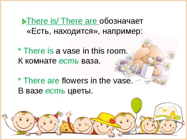 There is/ There are обозначает «Есть, находится», например: * There is a vase...