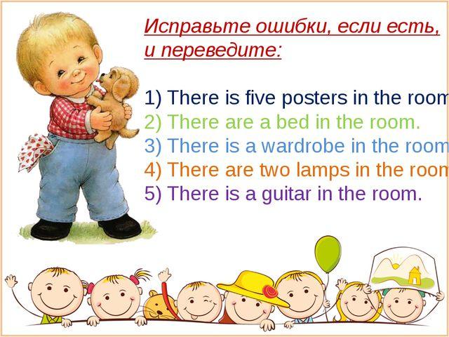 Исправьте ошибки, если есть, и переведите: 1) There is five posters in the ro...