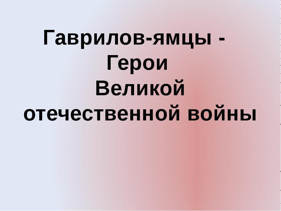 Гаврилов-ямцы - Герои Великой отечественной войны