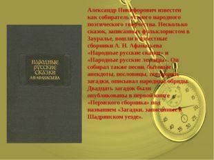 Александр Никифорович известен как собиратель устного народного поэтического