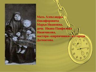 Мать Александра Никифоровича Марья Ивановна, дочь Ивана Панфилова Иванчикова,