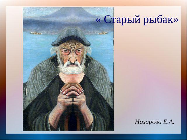 « Старый рыбак» Назарова Е.А.