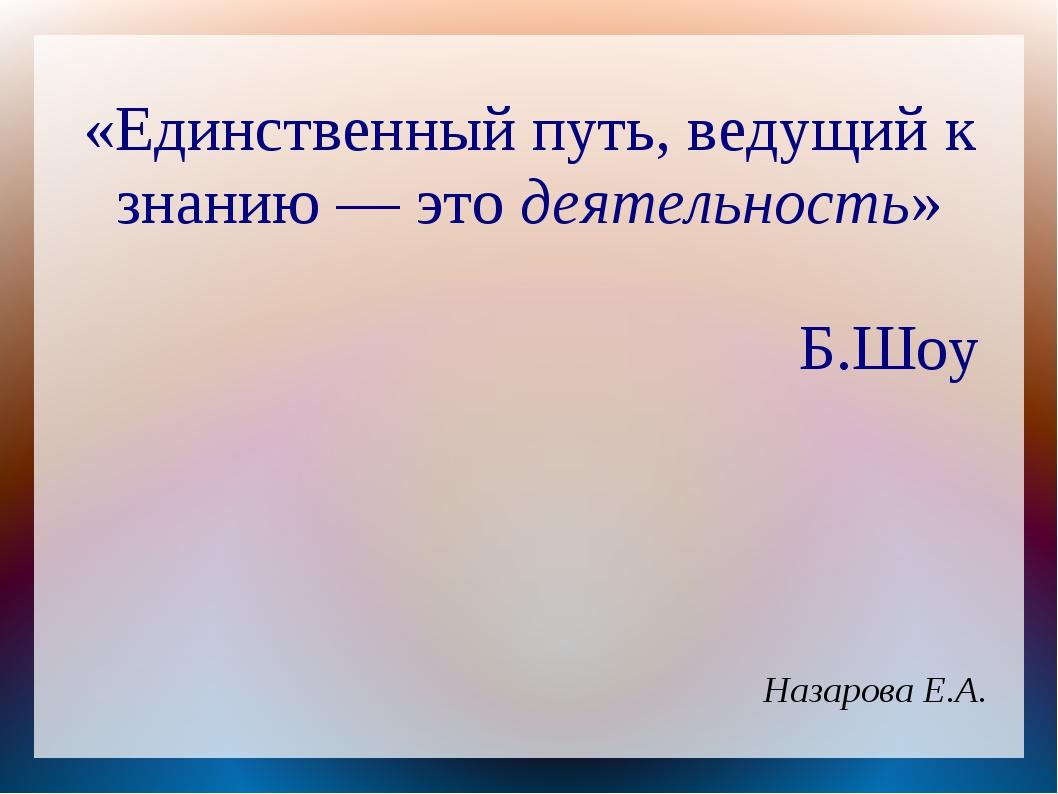 «Единственный путь, ведущий к знанию — это деятельность» Б.Шоу Назарова Е.А.