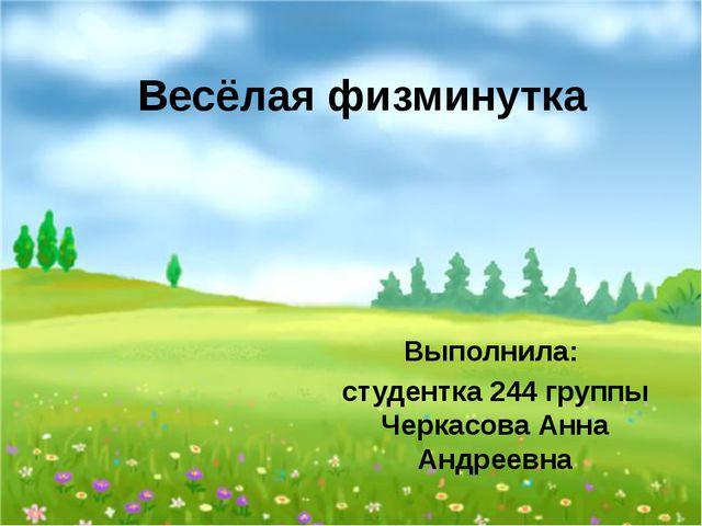 Весёлая физминутка Выполнила: студентка 244 группы Черкасова Анна Андреевна