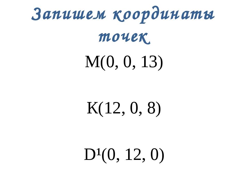 Запишем координаты точек М(0, 0, 13) К(12, 0, 8) D¹(0, 12, 0)