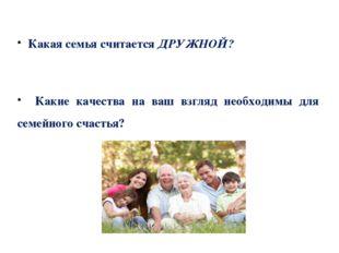 Какая семья считается ДРУЖНОЙ? Какие качества на ваш взгляд необходимы для с