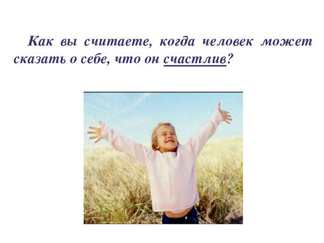 Как вы считаете, когда человек может сказать о себе, что он счастлив?