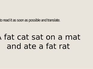Try to read it as soon as possible and translate. A fat cat sat on a mat and