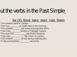 Put the verbs in the Past Simple be (2), feed, take, start, visit, listen The