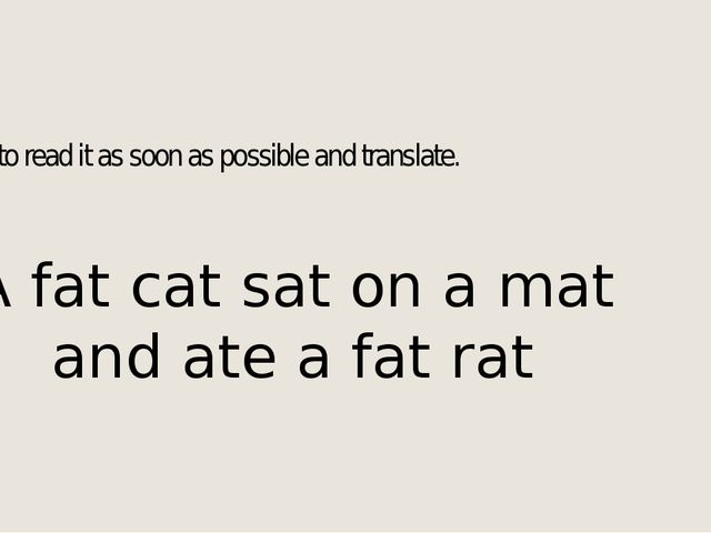 Try to read it as soon as possible and translate. A fat cat sat on a mat and...