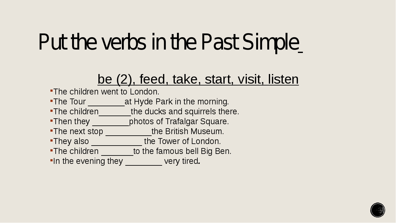 Put the verbs in the Past Simple be (2), feed, take, start, visit, listen The...