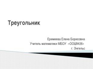 Треугольник Еремеева Елена Борисовна Учитель математики МБОУ «ООШ№26» г. Энге