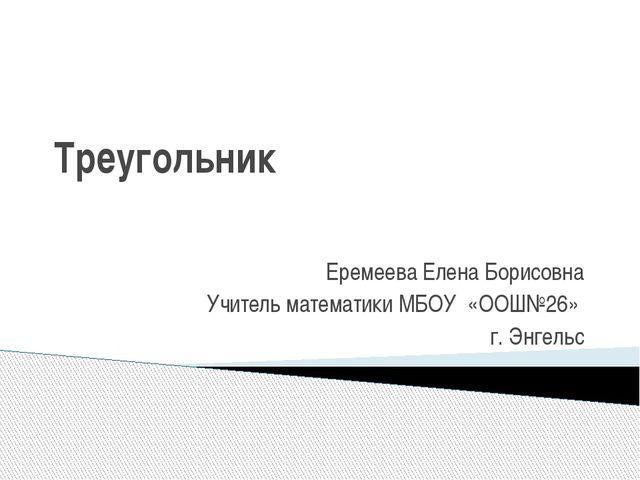 Треугольник Еремеева Елена Борисовна Учитель математики МБОУ «ООШ№26» г. Энге...