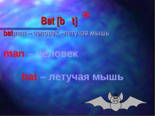 Bat [b t] batman – человек –летучая мышь man – человек bat – летучая мышь