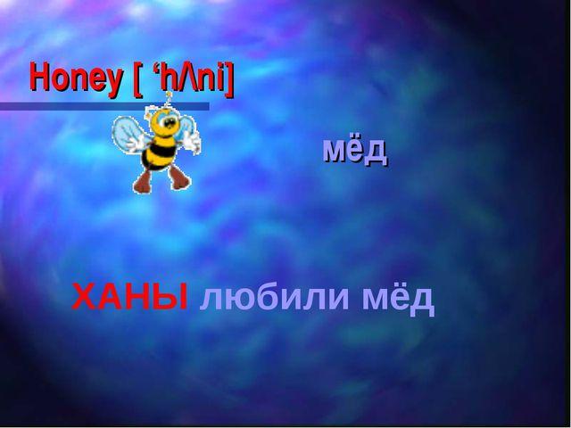 Honey [ 'h/\ni] мёд ХАНЫ любили мёд