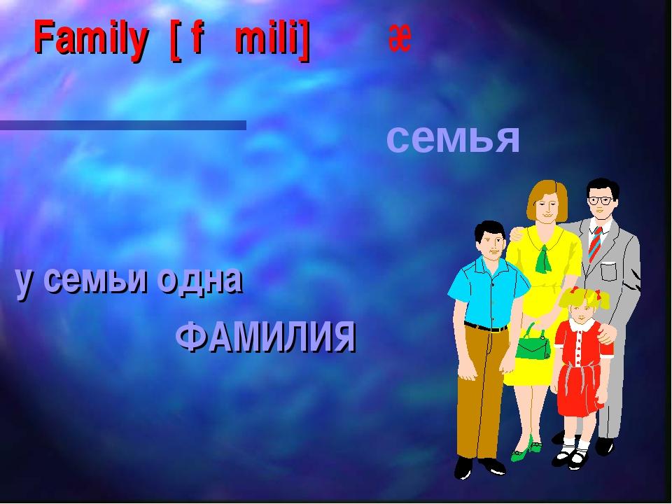 Family [ f mili] у семьи одна ФАМИЛИЯ семья