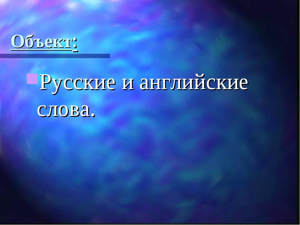 Объект: Русские и английские слова.