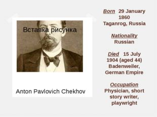 Born	29 January 1860 Taganrog, Russia Nationality Russian Died	15 July 1904 (
