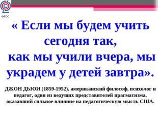 « Если мы будем учить сегодня так, как мы учили вчера, мы украдем у детей зав