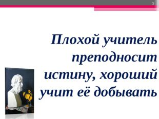 Плохой учитель преподносит истину, хороший учит её добывать *