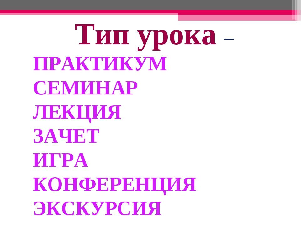 * Тип урока – ПРАКТИКУМ СЕМИНАР ЛЕКЦИЯ ЗАЧЕТ ИГРА КОНФЕРЕНЦИЯ ЭКСКУРСИЯ