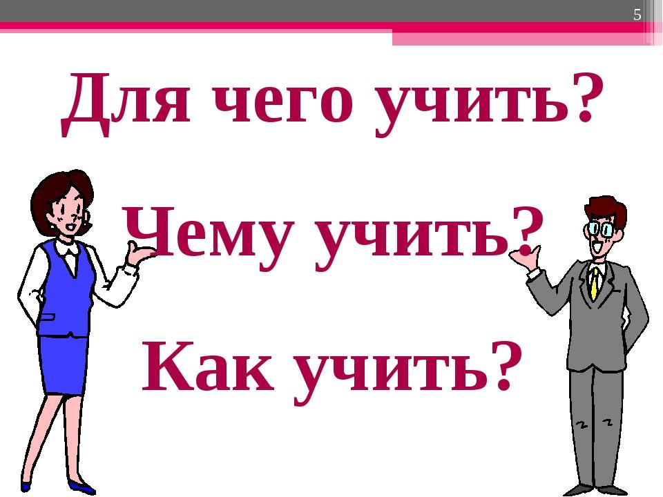 * Для чего учить? Чему учить? Как учить?