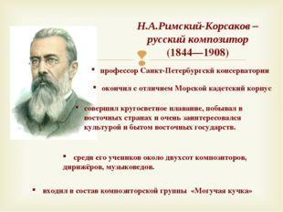 Н.А.Римский-Корсаков – русский композитор (1844—1908) окончил с отличием Морс