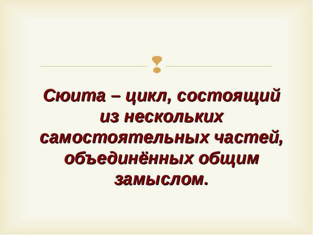 Сюита – цикл, состоящий из нескольких самостоятельных частей, объединённых об...