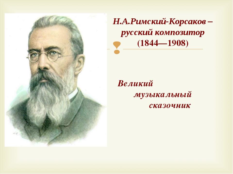 Н.А.Римский-Корсаков – русский композитор (1844—1908) Великий музыкальный ска...