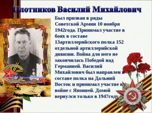 * Был призван в ряды Советской Армии 10 ноября 1942года. Принимал участие в б
