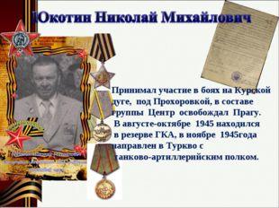 Принимал участие в боях на Курской дуге, под Прохоровкой, в составе группы Це