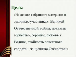 Цель: «На основе собранного материала о земляках-участниках Великой Отечеств