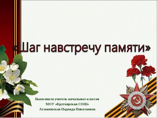 Выполнила учитель начальных классов МОУ «Крутоярская СОШ» Атмановская Надежда...