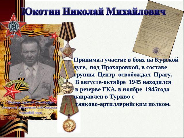 Принимал участие в боях на Курской дуге, под Прохоровкой, в составе группы Це...