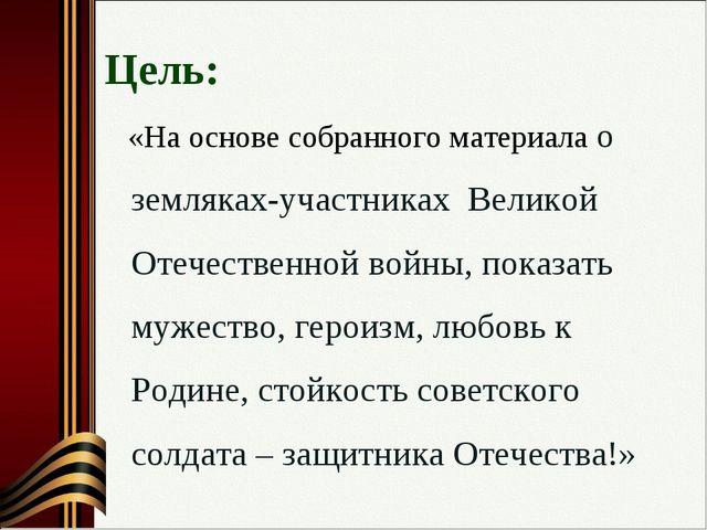 Цель: «На основе собранного материала о земляках-участниках Великой Отечеств...