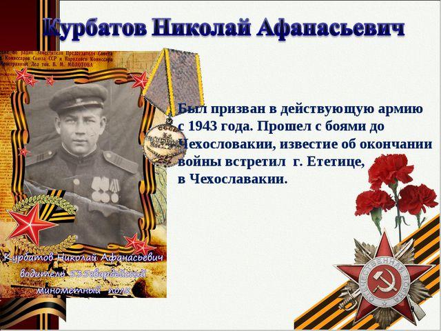 * Был призван в действующую армию с 1943 года. Прошел с боями до Чехословакии...
