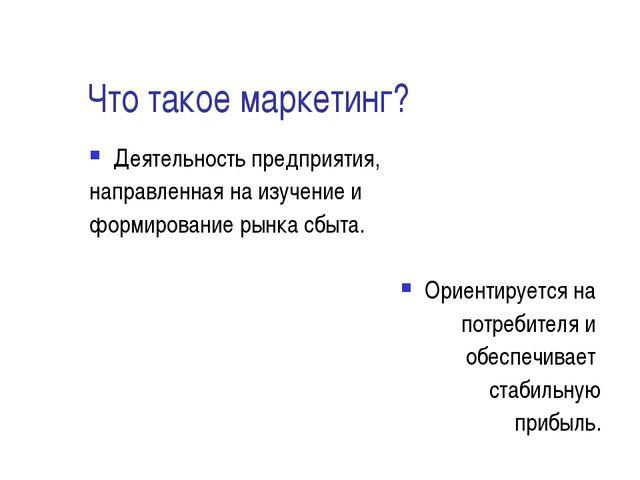 Что такое маркетинг? Деятельность предприятия, направленная на изучение и фор...