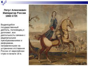 Петр I Алексеевич Император России 1682-1725 Выдающийся государственный деят