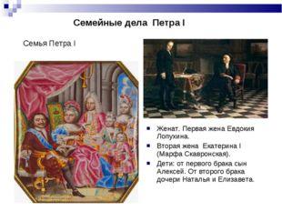 Семейные дела Петра I Женат. Первая жена Евдокия Лопухина. Вторая жена Екат